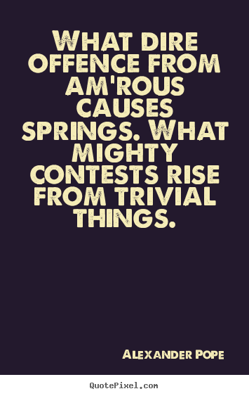 Love sayings - What dire offence from am'rous causes springs. what mighty..