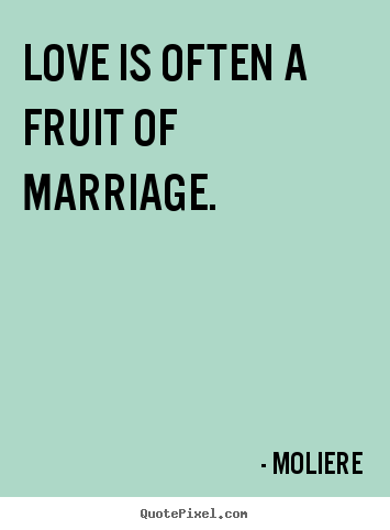 Love is often a fruit of marriage. Moliere famous love quotes