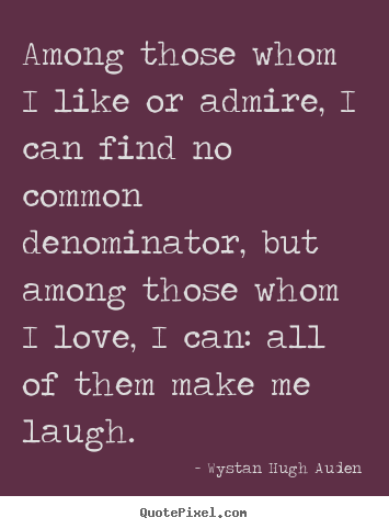 Create your own photo quote about love - Among those whom i like or admire, i can find no common..
