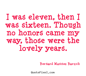 I was eleven, then i was sixteen. though no.. Bernard Mannes Baruch top love quotes