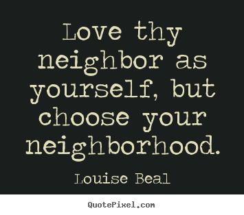 Louise Beal picture quotes - Love thy neighbor as yourself, but choose.. - Love quotes