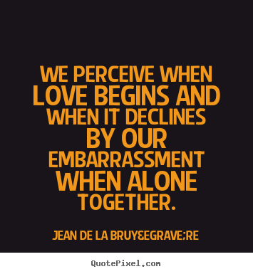 Jean De La Bruyère picture quotes - We perceive when love begins and when it declines by our.. - Love quotes
