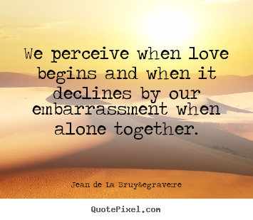 Quote about love - We perceive when love begins and when it declines by..