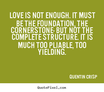 Quentin Crisp picture quote - Love is not enough. it must be the foundation, the cornerstone-.. - Love quotes