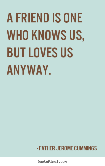 A friend is one who knows us, but loves us anyway. Father Jerome Cummings famous love quotes