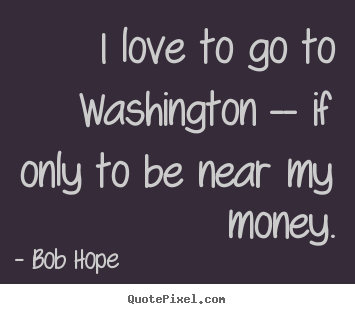 I love to go to washington -- if only to be near my money. Bob Hope good love quotes