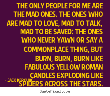 The only people for me are the mad ones. the ones who are.. Jack Kerouac popular love quotes