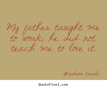 My father taught me to work; he did not teach me to love it. Abraham Lincoln greatest love quotes