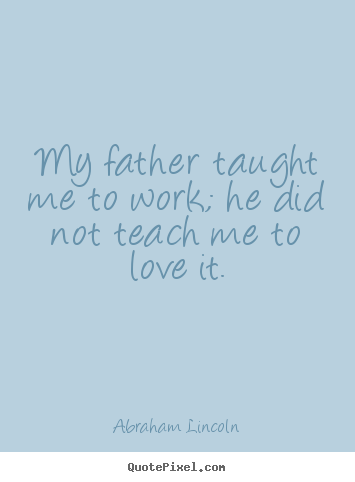 Sayings about love - My father taught me to work; he did not teach me..