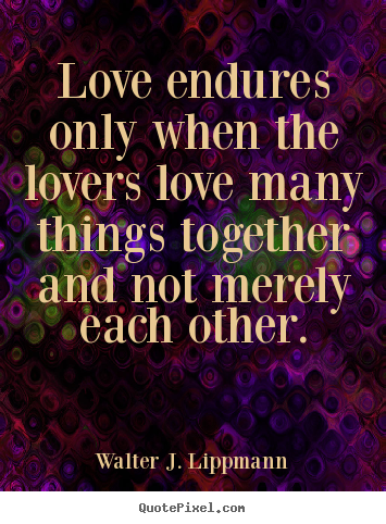 Create graphic picture quotes about love - Love endures only when the lovers love many things..