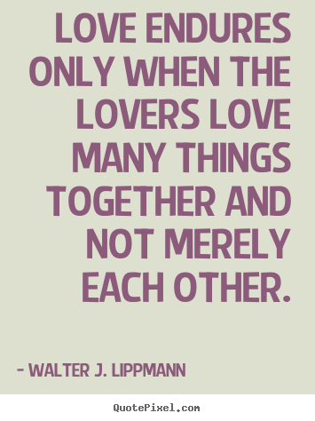 Quotes about love - Love endures only when the lovers love many things together..