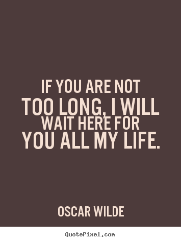 Oscar Wilde picture sayings - If you are not too long, i will wait here for you all my life. - Love quote