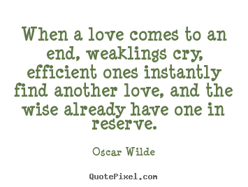 Quote about love - When a love comes to an end, weaklings cry, efficient..