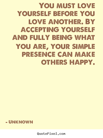 Quotes about love - You must love yourself before you love another. by accepting..