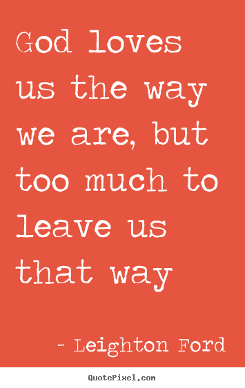 Love quote - God loves us the way we are, but too much to..