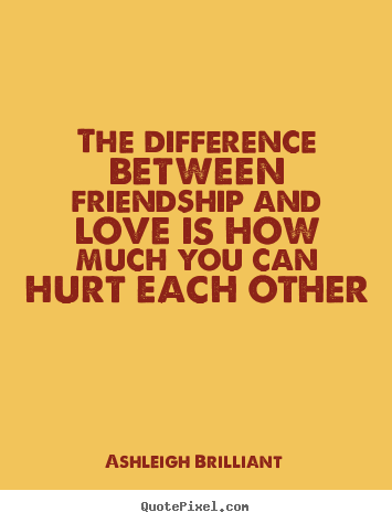 The difference between friendship and love is how.. Ashleigh Brilliant  love quotes