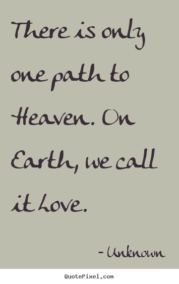 Unknown picture quotes - There is only one path to heaven. on earth, we call it.. - Love quotes