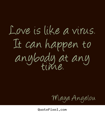 Love is like a virus. it can happen to anybody.. Maya Angelou  love sayings
