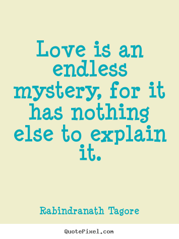 Quotes about love - Love is an endless mystery, for it has nothing else to explain..