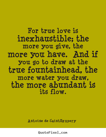 For true love is inexhaustible; the more you give,.. Antoine De Saint-Exupery top love quote
