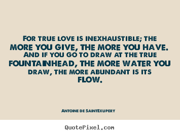 Love quotes - For true love is inexhaustible; the more you give, the more..