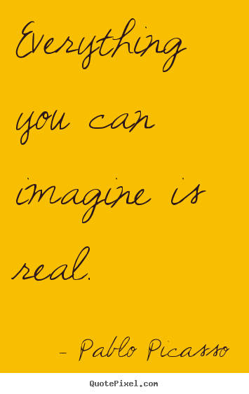 Quotes about love - Everything you can imagine is real.
