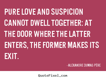 Pure love and suspicion cannot dwell together: at the door where.. Alexandre Dumas Père famous love quote
