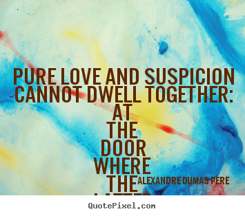 Create graphic photo quote about love - Pure love and suspicion cannot dwell together: at the door where..