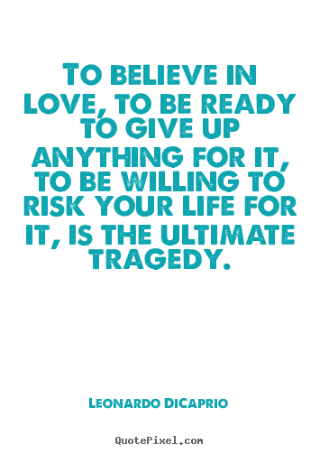 Love quotes - To believe in love, to be ready to give up anything..