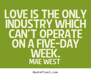 Love is the only industry which can't operate on a.. Mae West good love quotes