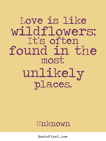 Quote about love - Love is like wildflowers; it's often found in the most unlikely places.