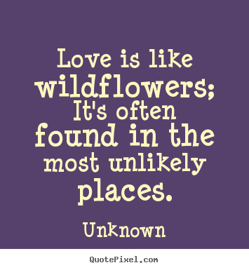 Diy picture quote about love - Love is like wildflowers; it's often found..