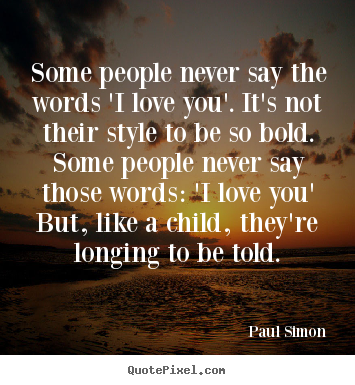 Design your own picture quote about love - Some people never say the words 'i love you'. it's not their style..