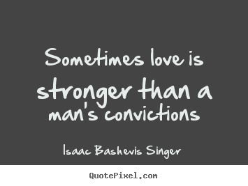 Sometimes love is stronger than a man's convictions Isaac Bashevis Singer good love quotes