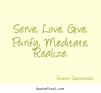 Love sayings - Serve, love, give, purify, meditate, realize.
