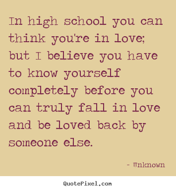 How to make photo quotes about love - In high school you can think you're in love; but i believe..