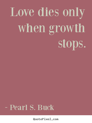 Quote about love - Love dies only when growth stops.