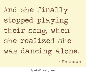 Diy picture sayings about love - And she finally stopped playing their song, when she realized she..