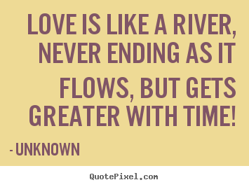 Quote about love - Love is like a river, never ending as it flows, but gets greater with..
