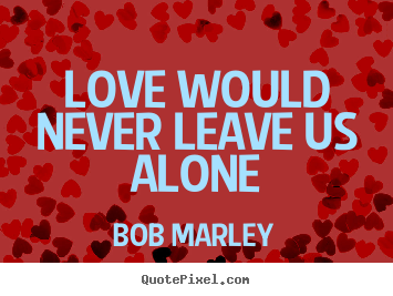 Bob Marley picture quotes - Love would never leave us alone - Love quote