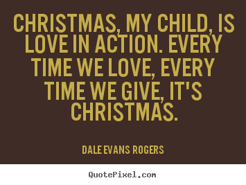Love quotes - Christmas, my child, is love in action. every time we love,..