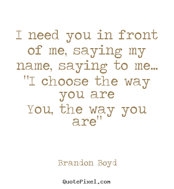 How to make picture quotes about love - I need you in front of me, saying my name,..
