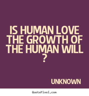 Love quote - Is human love the growth of the human will ?