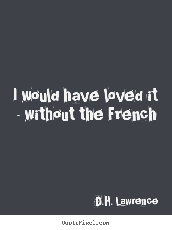 Quotes about love - I would have loved it - without the french