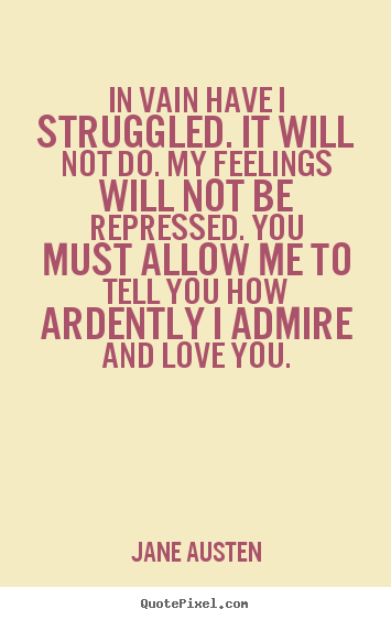 In vain have i struggled. it will not do... Jane Austen great love quote