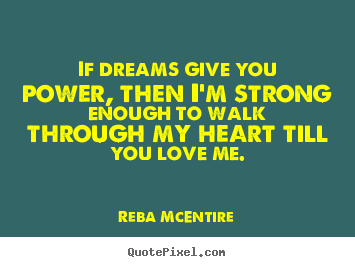 Quote about love - If dreams give you power, then i'm strong enough..