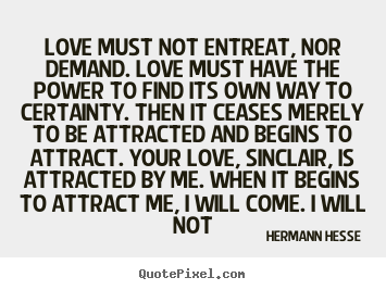 Love must not entreat, nor demand. love must have the power.. Hermann Hesse popular love quotes