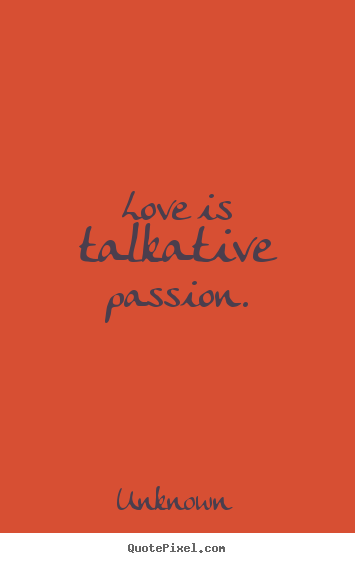 Unknown pictures sayings - Love is talkative passion. - Love quote