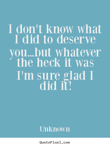 Love quote - I don't know what i did to deserve you...but whatever the heck it..