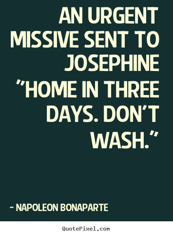 "Love quote - An urgent missive sent to josephine""home in three days. don't wash."""